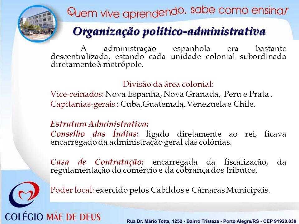Organização político-administrativa A administração espanhola era bastante descentralizada, estando cada unidade colonial subordinada diretamente à me