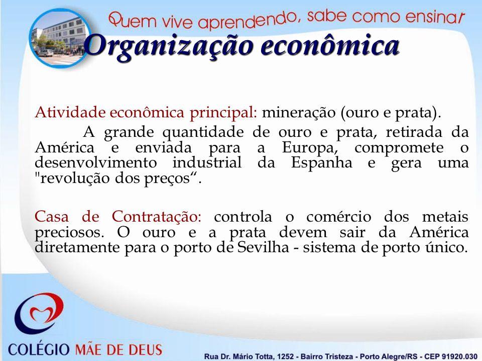 Organização econômica Atividade econômica principal: mineração (ouro e prata). A grande quantidade de ouro e prata, retirada da América e enviada para