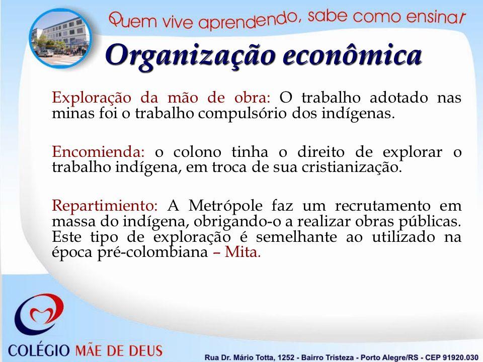 Organização econômica Exploração da mão de obra: O trabalho adotado nas minas foi o trabalho compulsório dos indígenas. Encomienda: o colono tinha o d