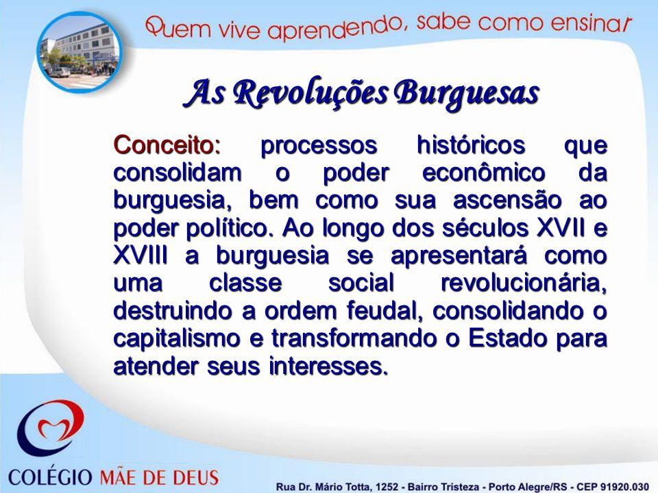 Conceito: processos históricos que consolidam o poder econômico da burguesia, bem como sua ascensão ao poder político. Ao longo dos séculos XVII e XVI