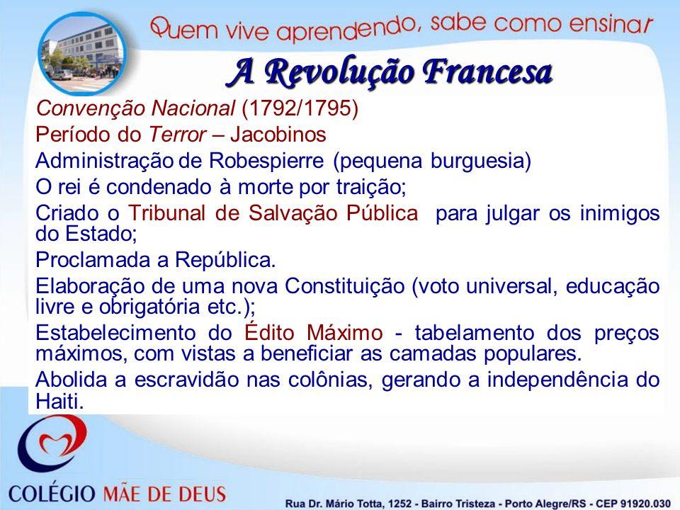 A Revolução Francesa Convenção Nacional (1792/1795) Período do Terror – Jacobinos Administração de Robespierre (pequena burguesia) O rei é condenado à