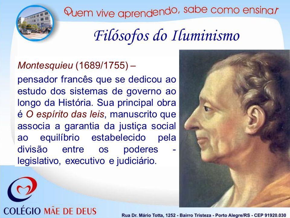 Filósofos do Iluminismo Montesquieu (1689/1755) – pensador francês que se dedicou ao estudo dos sistemas de governo ao longo da História. Sua principa