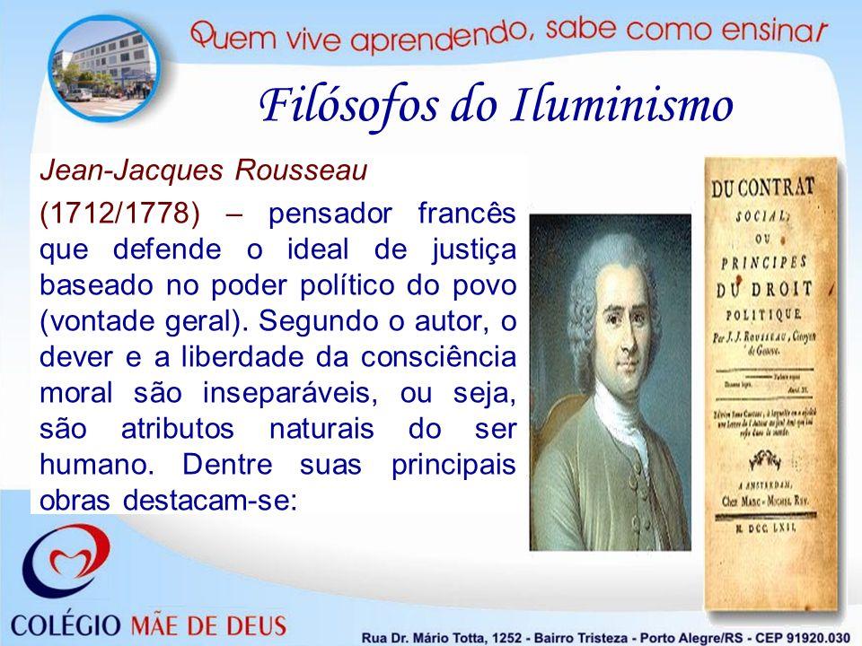 Filósofos do Iluminismo Jean-Jacques Rousseau (1712/1778) – pensador francês que defende o ideal de justiça baseado no poder político do povo (vontade