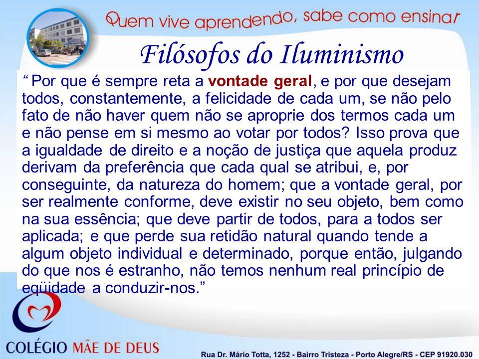 Filósofos do Iluminismo Por que é sempre reta a vontade geral, e por que desejam todos, constantemente, a felicidade de cada um, se não pelo fato de n