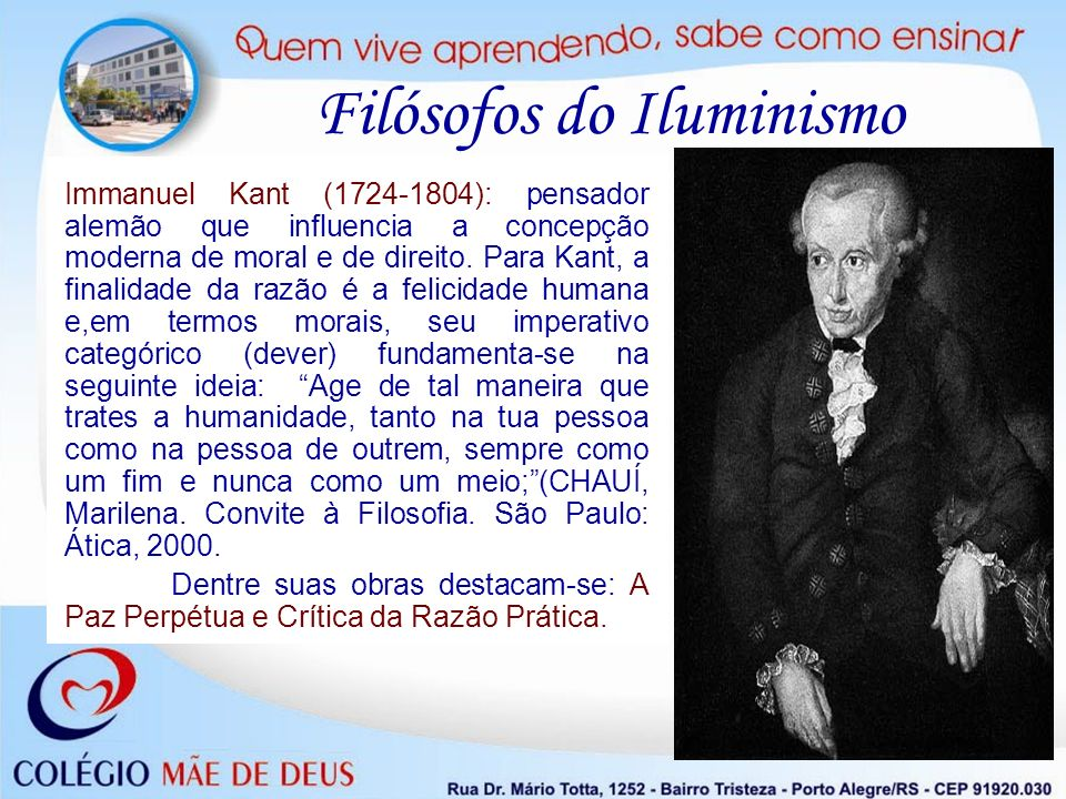 Filósofos do Iluminismo Immanuel Kant (1724-1804): pensador alemão que influencia a concepção moderna de moral e de direito. Para Kant, a finalidade d