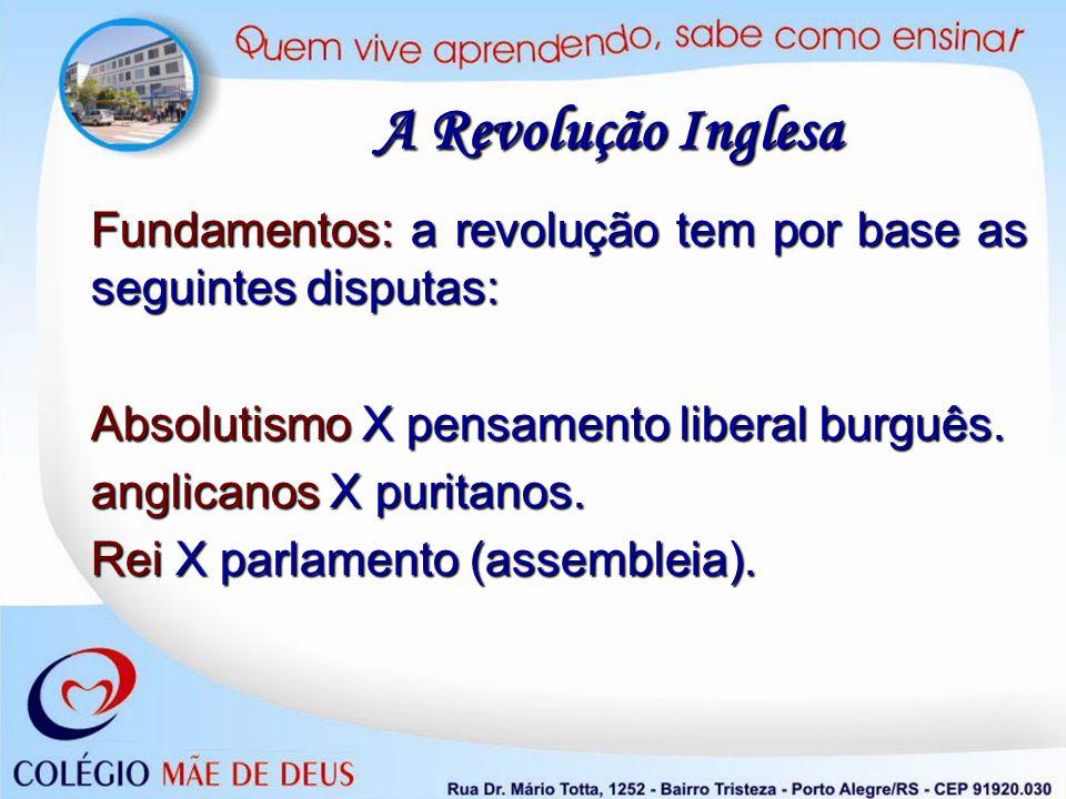 Fundamentos: a revolução tem por base as seguintes disputas: Absolutismo X pensamento liberal burguês. anglicanos X puritanos. Rei X parlamento (assem