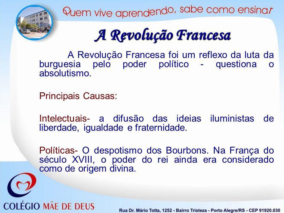 A Revolução Francesa foi um reflexo da luta da burguesia pelo poder político - questiona o absolutismo. Principais Causas: Intelectuais- a difusão das
