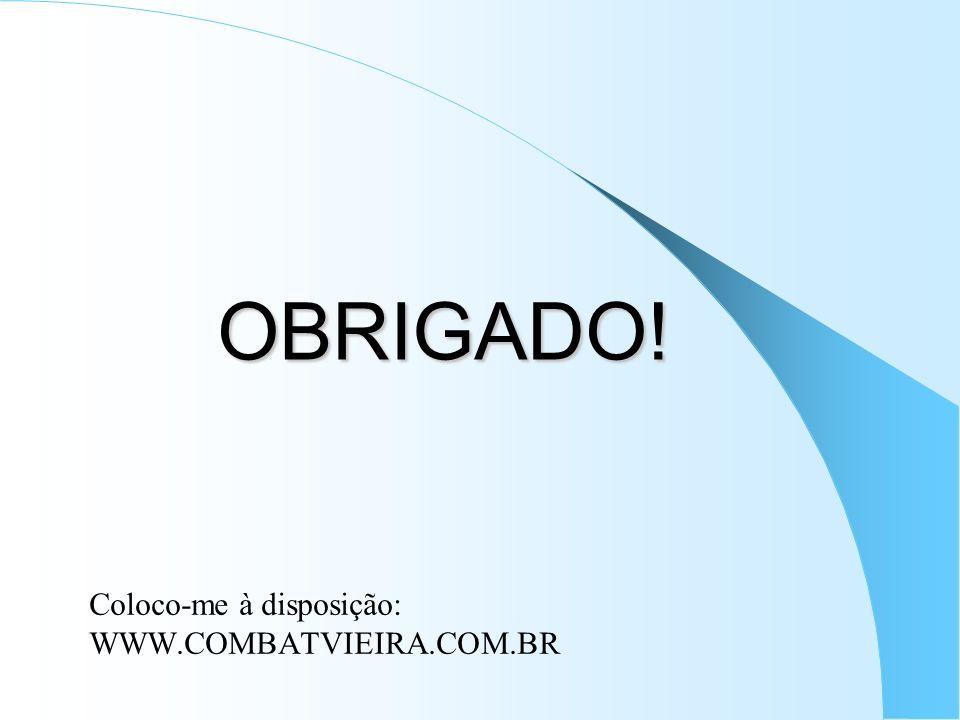OBRIGADO! OBRIGADO! Coloco-me à disposição: WWW.COMBATVIEIRA.COM.BR
