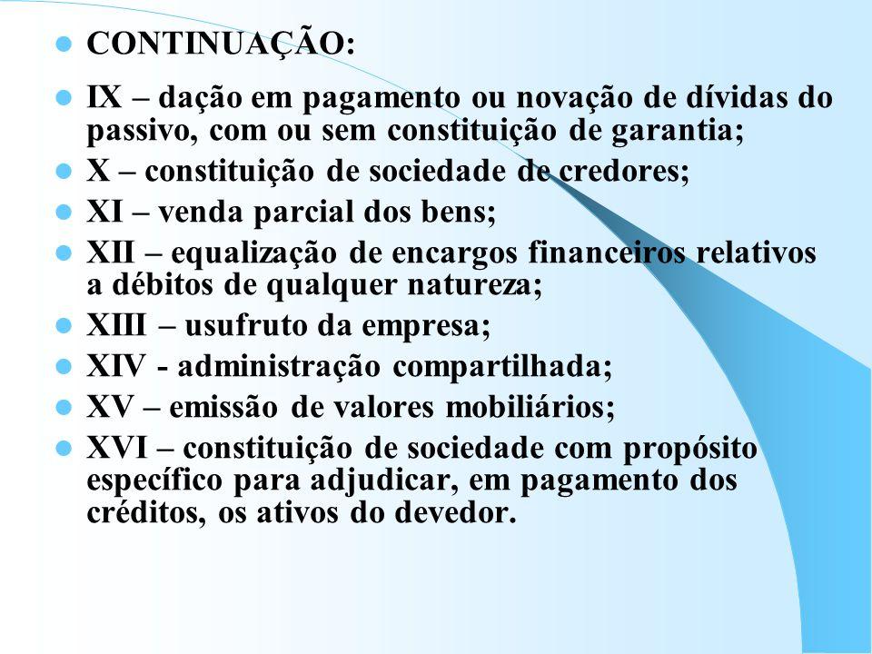 CONTINUAÇÃO: IX – dação em pagamento ou novação de dívidas do passivo, com ou sem constituição de garantia; X – constituição de sociedade de credores;