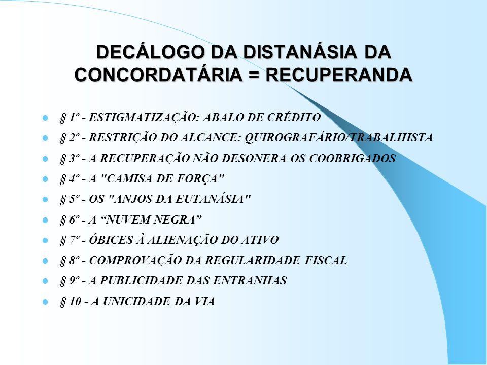 DECÁLOGO DA DISTANÁSIA DA CONCORDATÁRIA = RECUPERANDA § 1º - ESTIGMATIZAÇÃO: ABALO DE CRÉDITO § 2º - RESTRIÇÃO DO ALCANCE: QUIROGRAFÁRIO/TRABALHISTA §