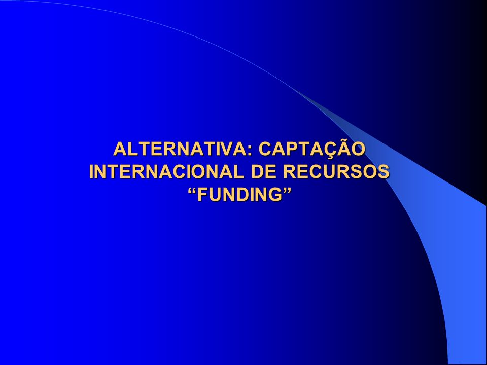 ALTERNATIVA: CAPTAÇÃO INTERNACIONAL DE RECURSOS FUNDING