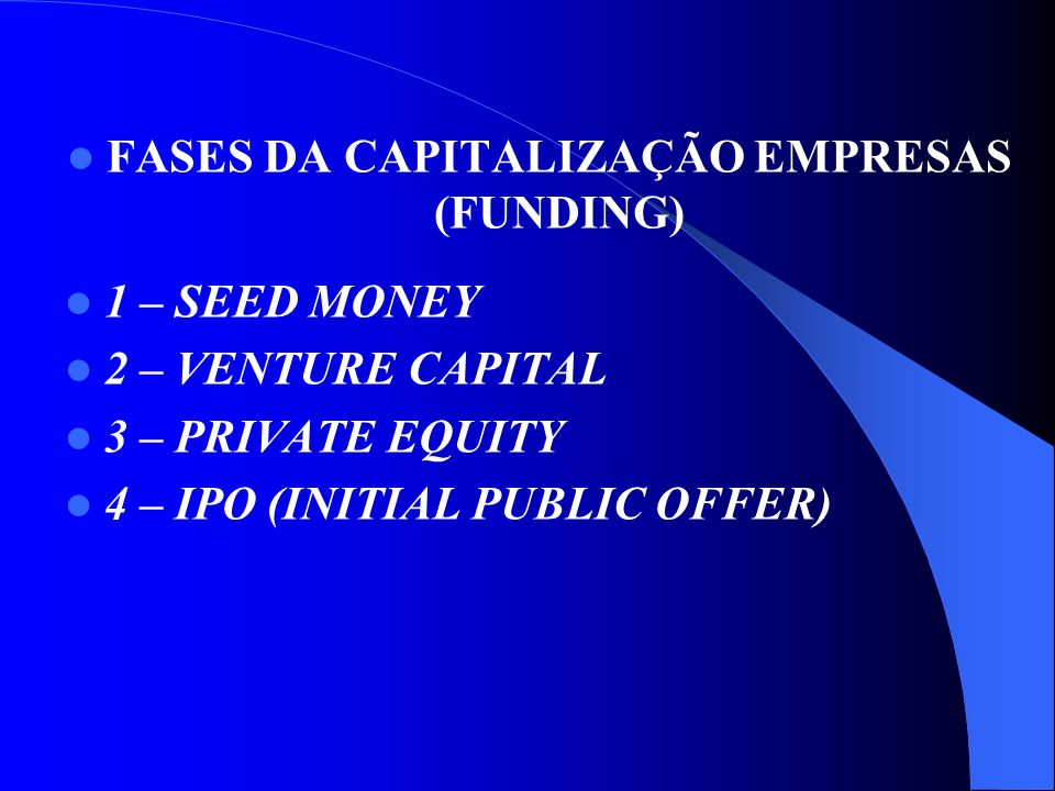 FASES DA CAPITALIZAÇÃO EMPRESAS (FUNDING) 1 – SEED MONEY 2 – VENTURE CAPITAL 3 – PRIVATE EQUITY 4 – IPO (INITIAL PUBLIC OFFER)