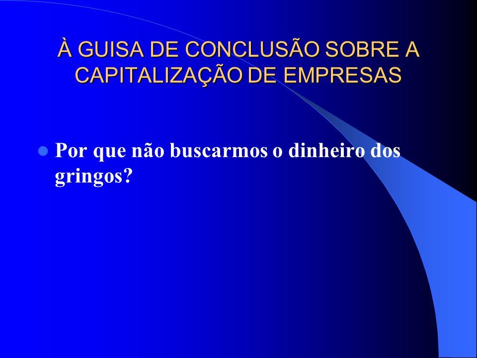 À GUISA DE CONCLUSÃO SOBRE A CAPITALIZAÇÃO DE EMPRESAS Por que não buscarmos o dinheiro dos gringos?
