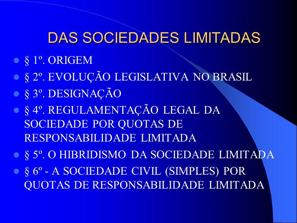 DAS SOCIEDADES LIMITADAS § 1º. ORIGEM § 2º. EVOLUÇÃO LEGISLATIVA NO BRASIL § 3º. DESIGNAÇÃO § 4º. REGULAMENTAÇÃO LEGAL DA SOCIEDADE POR QUOTAS DE RESP