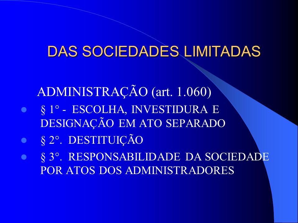 DAS SOCIEDADES LIMITADAS ADMINISTRAÇÃO (art. 1.060) § 1° - ESCOLHA, INVESTIDURA E DESIGNAÇÃO EM ATO SEPARADO § 2°. DESTITUIÇÃO § 3°. RESPONSABILIDADE