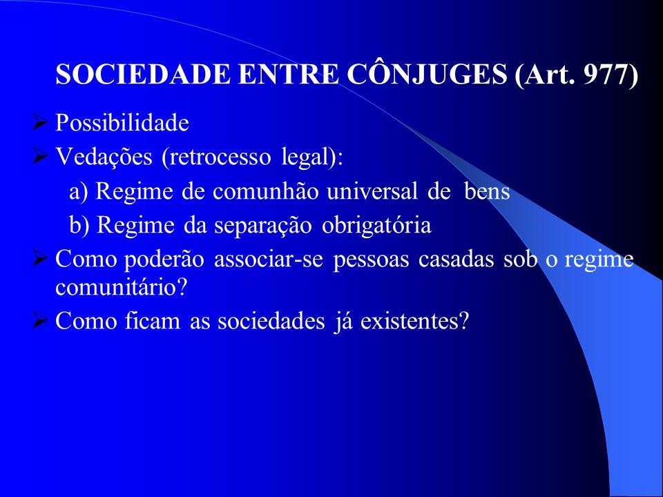 SOCIEDADE ENTRE CÔNJUGES (Art. 977) Possibilidade Vedações (retrocesso legal): a) Regime de comunhão universal de bens b) Regime da separação obrigató