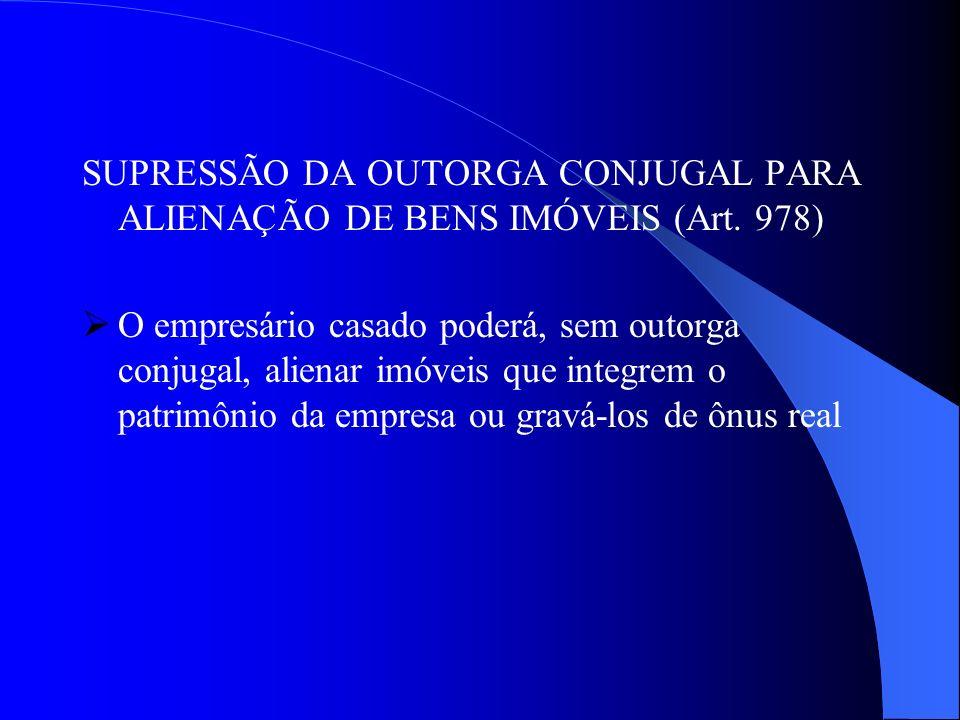SUPRESSÃO DA OUTORGA CONJUGAL PARA ALIENAÇÃO DE BENS IMÓVEIS (Art. 978) O empresário casado poderá, sem outorga conjugal, alienar imóveis que integrem