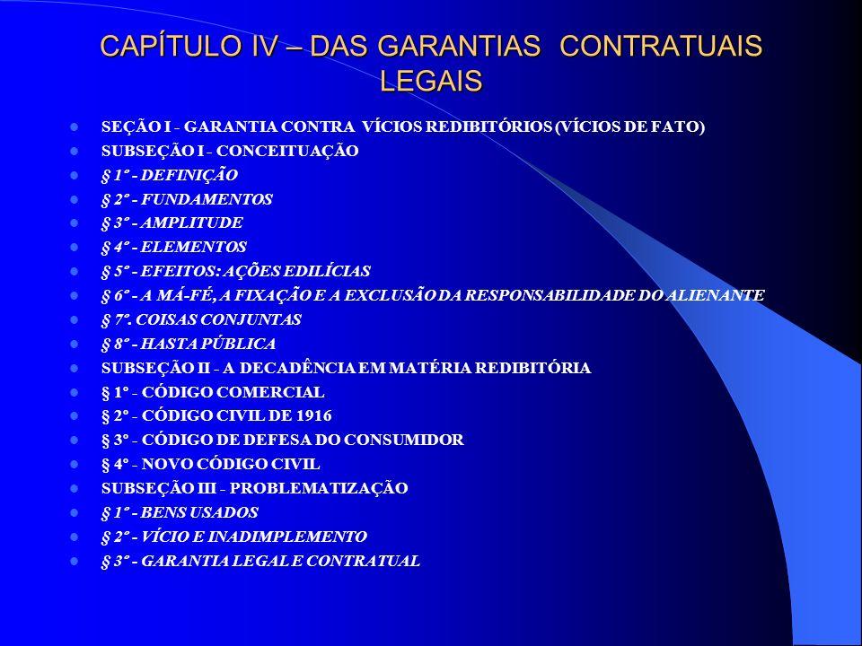 CAPÍTULO IV – DAS GARANTIAS CONTRATUAIS LEGAIS SEÇÃO II - GARANTIA CONTRA EVICÇÃO (VÍCIO DE DIREITO) § 1º - CONCEITUAÇÃO I - ETIMOLOGIA II - ENUNCIADO LEGAL III - DEFINIÇÃO § 2º - ELEMENTOS CONCEPTUAIS I - PERDA DO BEM II - SENTENÇA X ATO ESTATAL III - CAUSA ANTERIOR À AQUISIÇÃO IV - IGNORÂNCIA DO ADQUIRENTE § 3º - EXCLUSÃO E AMPLIAÇÃO DA GARANTIA § 4º - DIREITOS DO EVICTO I - EVICÇÃO TOTAL II - EVICÇÃO PARCIAL § 5° - EVICÇÃO EXPROPRIATÓRIA § 6º - ÔNUS PROCESSUAL DO EVICTO § 6º - EVICÇÃO E HASTA PÚBLICA § 7º - CASUÍSTICA