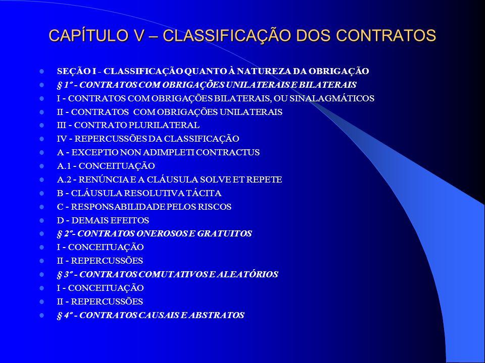 CAPÍTULO V – CLASSIFICAÇÃO DOS CONTRATOS SEÇÃO II - CLASSIFICAÇÃO QUANTO AO MODO DE APERFEIÇOAMENTO § 1º - CONTRATOS CONSENSUAIS § 2º - CONTRATOS SOLENES III - CONSEQÜÊNCIAS DA INOBSERVÂNCIA DA FORMA § 3º - CONTRATOS REAIS SEÇÃO III - CLASSIFICAÇÃO QUANTO AO REGRAMENTO § 1º - CONTRATOS TÍPICOS § 2º - CONTRATOS ATÍPICOS SEÇÃO IV - CLASSIFICAÇÃO QUANTO AO TEMPO DE EXECUÇÃO § 1º - CONTRATOS DE EXECUÇÃO IMEDIATA § 2º - CONTRATOS DE EXECUÇÃO DIFERIDA, SUCESSIVA E CATIVOS DE LONGA DURAÇÃO SEÇÃO V - CLASSIFICAÇÃO QUANTO À PESSOA DOS CONTRATANTES § 1º - CONTRATOS INTUITU PERSONAE § 2º - CONTRATOS IMPESSOAIS SEÇÃO VI - CLASSIFICAÇÃO QUANTO AO OBJETO SEÇÃO VII - CLASSIFICAÇÃO QUANTO À LIBERDADE CONTRATUAL § 1º - CONTRATOS PARITÁRIOS § 2º - CONTRATOS DE ADESÃO SEÇÃO VIII - CONTRATOS RECIPROCAMENTE CONSIDERADOS § 1º - CONTRATO DEFINITIVO E PRELIMINAR § 2º - CONTRATOS PRINCIPAIS E ACESSÓRIOS § 3º - SUBCONTRATO, CONTRATOS DERIVADOS E COLIGADOS