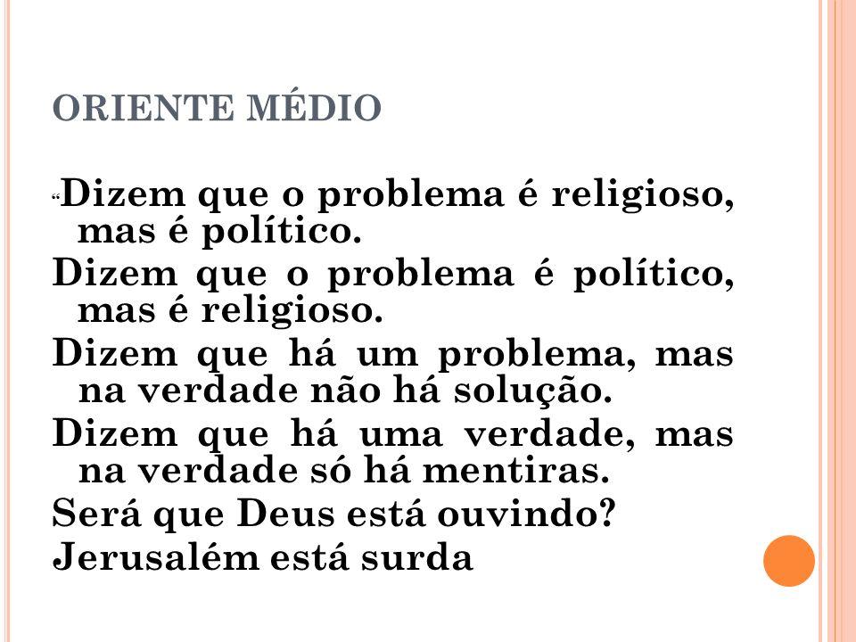 ORIENTE MÉDIO Dizem que o problema é religioso, mas é político. Dizem que o problema é político, mas é religioso. Dizem que há um problema, mas na ver