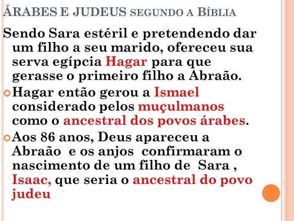 ÁRABES E JUDEUS SEGUNDO A B ÍBLIA Sendo Sara estéril e pretendendo dar um filho a seu marido, ofereceu sua serva egípcia Hagar para que gerasse o prim