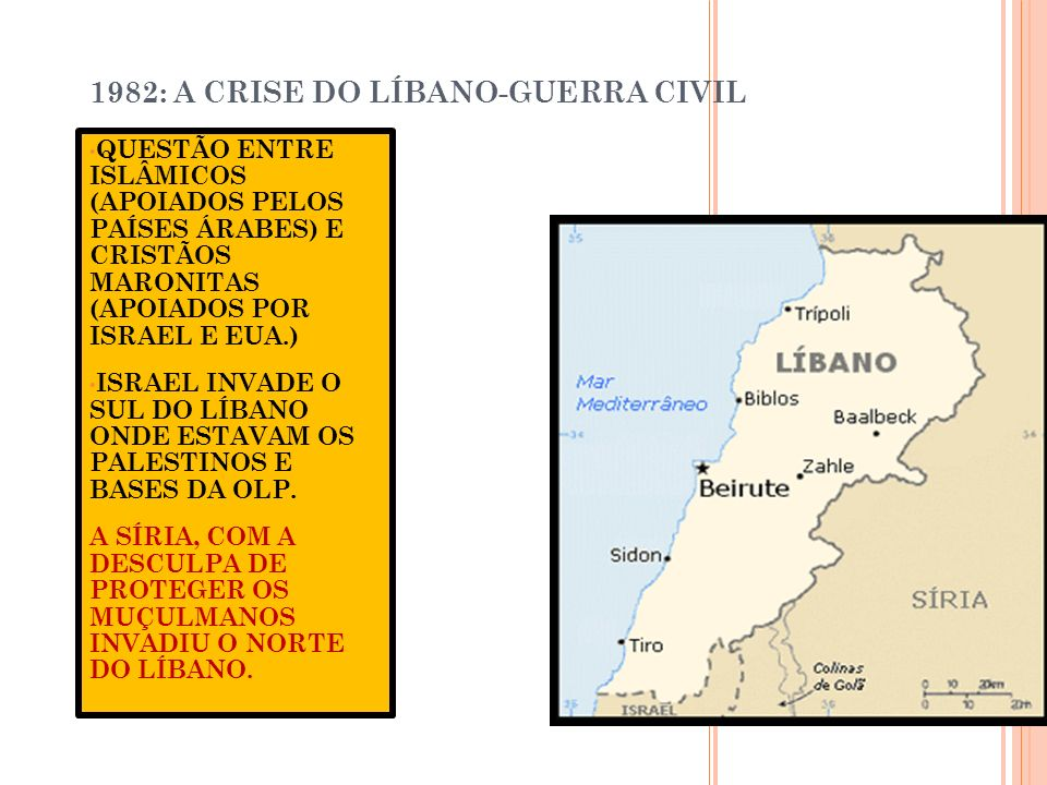 1982: A CRISE DO LÍBANO-GUERRA CIVIL QUESTÃO ENTRE ISLÂMICOS (APOIADOS PELOS PAÍSES ÁRABES) E CRISTÃOS MARONITAS (APOIADOS POR ISRAEL E EUA.) ISRAEL I