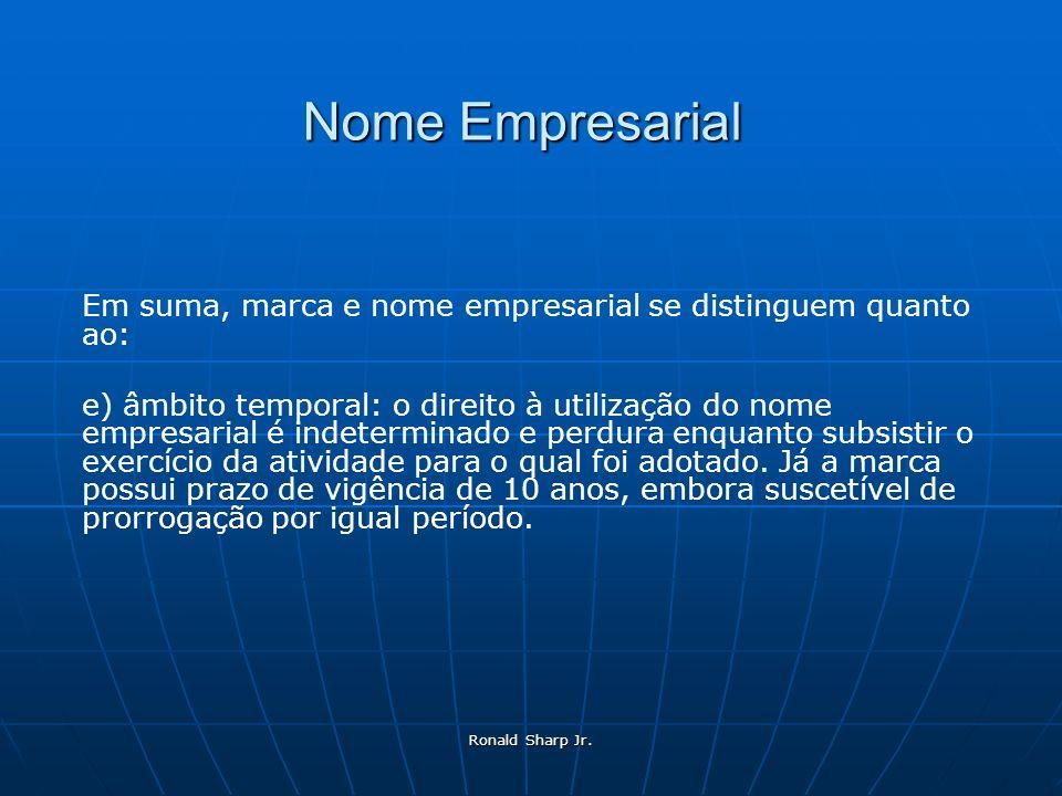 Ronald Sharp Jr. Nome Empresarial Em suma, marca e nome empresarial se distinguem quanto ao: e) âmbito temporal: o direito à utilização do nome empres
