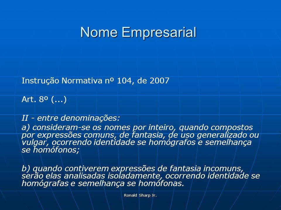 Ronald Sharp Jr. Nome Empresarial Instrução Normativa nº 104, de 2007 Art. 8º (...) II - entre denominações: a) consideram-se os nomes por inteiro, qu