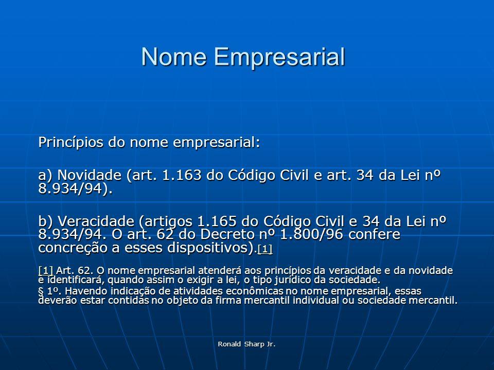 Ronald Sharp Jr. Nome Empresarial Princípios do nome empresarial: a) Novidade (art. 1.163 do Código Civil e art. 34 da Lei nº 8.934/94). b) Veracidade