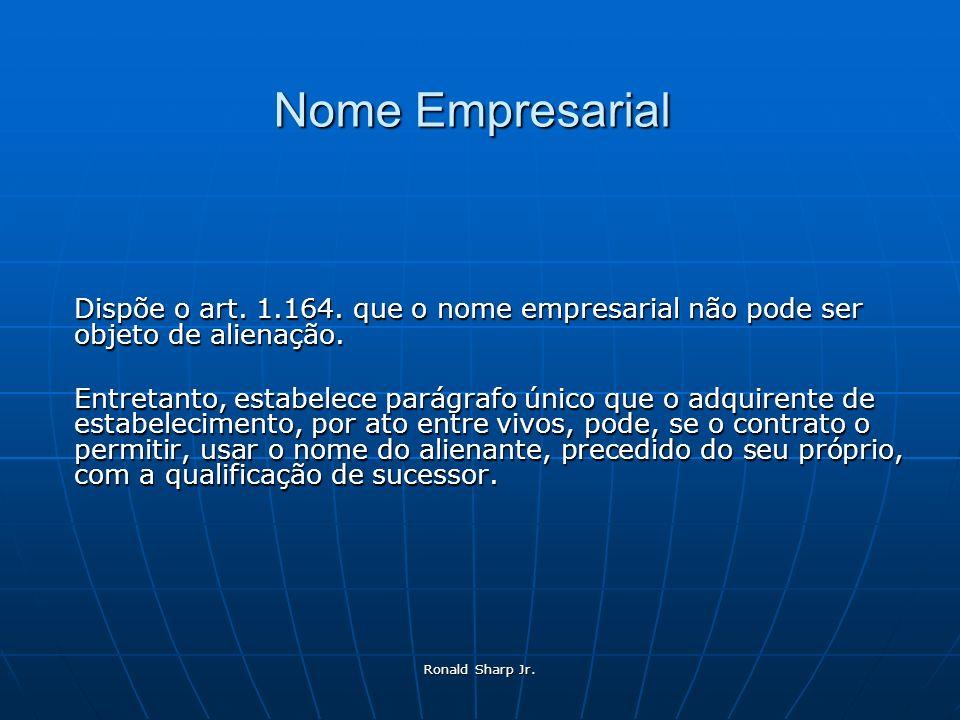 Ronald Sharp Jr. Nome Empresarial Dispõe o art. 1.164. que o nome empresarial não pode ser objeto de alienação. Entretanto, estabelece parágrafo único