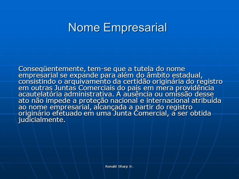 Ronald Sharp Jr. Nome Empresarial Conseqüentemente, tem-se que a tutela do nome empresarial se expande para além do âmbito estadual, consistindo o arq
