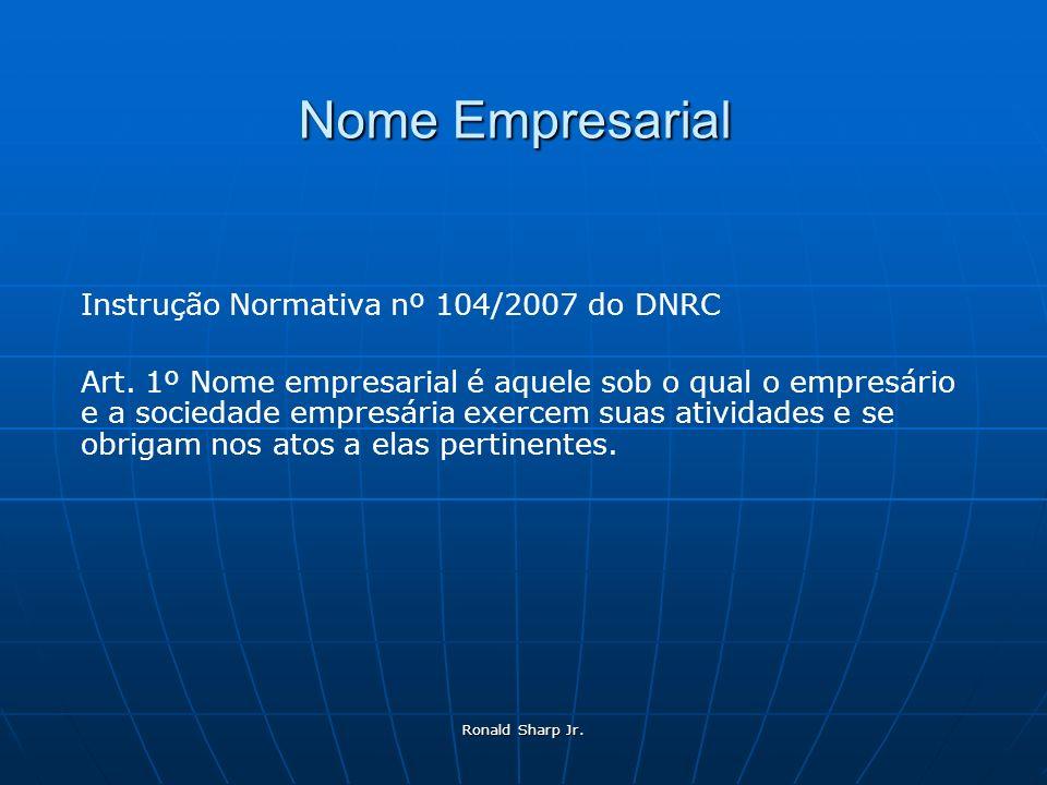 Ronald Sharp Jr. Nome Empresarial Instrução Normativa nº 104/2007 do DNRC Art. 1º Nome empresarial é aquele sob o qual o empresário e a sociedade empr