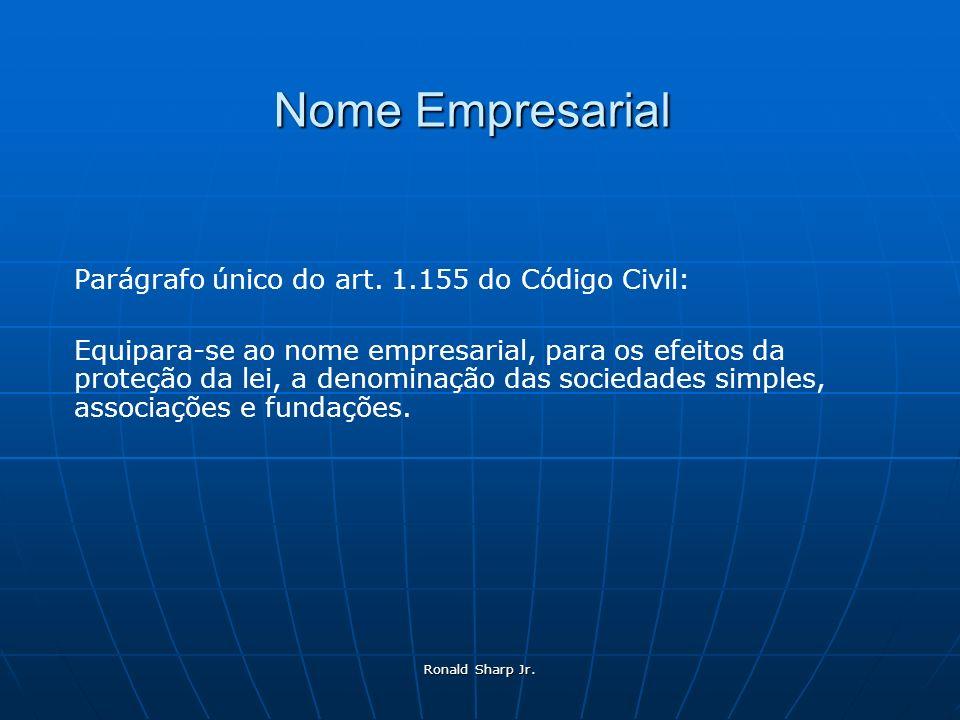 Ronald Sharp Jr. Nome Empresarial Parágrafo único do art. 1.155 do Código Civil: Equipara-se ao nome empresarial, para os efeitos da proteção da lei,