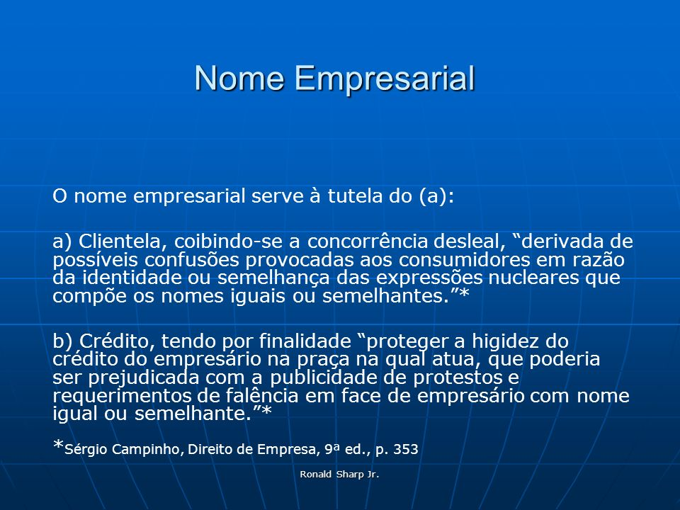 Ronald Sharp Jr. Nome Empresarial O nome empresarial serve à tutela do (a): a) Clientela, coibindo-se a concorrência desleal, derivada de possíveis co