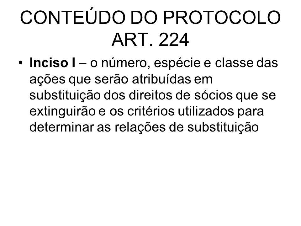 CONTEÚDO DO PROTOCOLO ART. 224 Inciso I – o número, espécie e classe das ações que serão atribuídas em substituição dos direitos de sócios que se exti