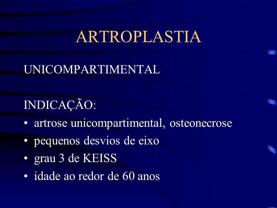 ARTROPLASTIA UNICOMPARTIMENTAL INDICAÇÃO: artrose unicompartimental, osteonecrose pequenos desvios de eixo grau 3 de KEISS idade ao redor de 60 anos