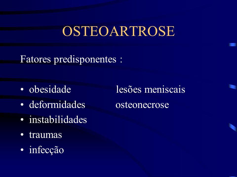 OSTEOARTROSE Fatores predisponentes : obesidade lesões meniscais deformidades osteonecrose instabilidades traumas infecção