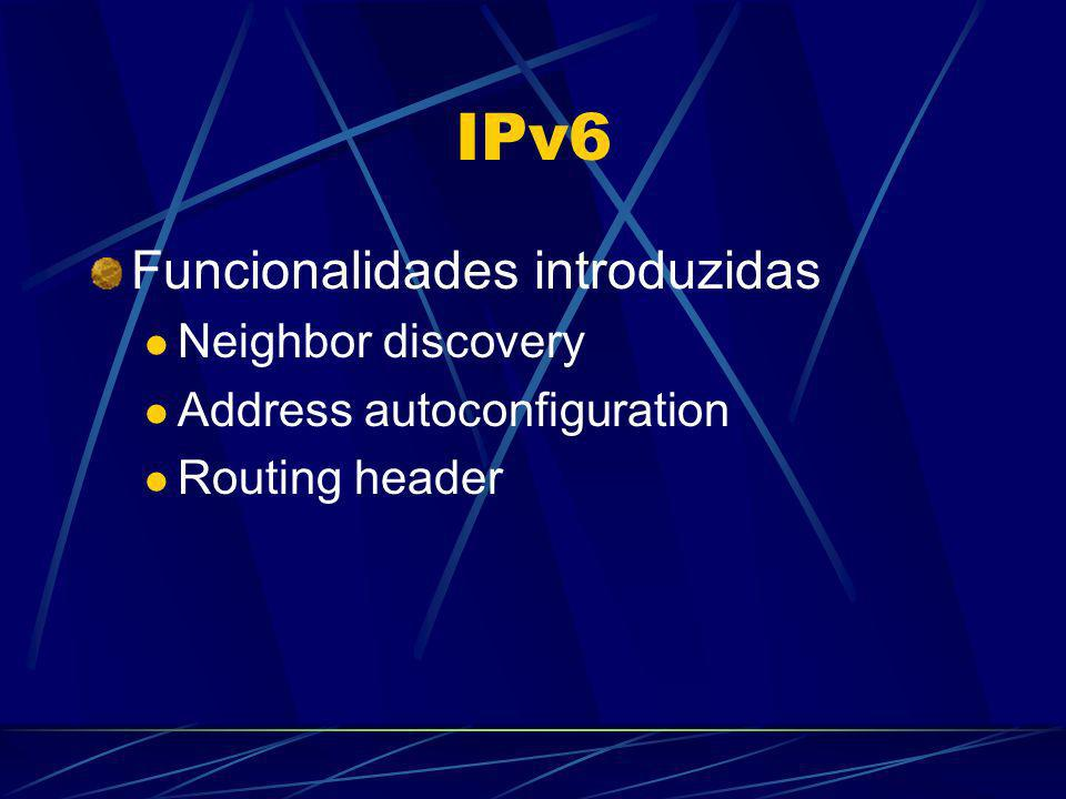 IPv6 Funcionalidades introduzidas Neighbor discovery Address autoconfiguration Routing header
