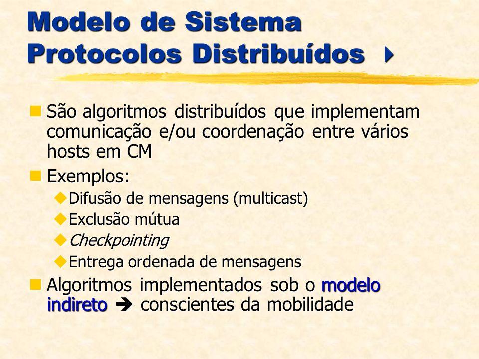 Modelo de Sistema Protocolos Distribuídos Modelo de Sistema Protocolos Distribuídos São algoritmos distribuídos que implementam comunicação e/ou coordenação entre vários hosts em CM São algoritmos distribuídos que implementam comunicação e/ou coordenação entre vários hosts em CM Exemplos: Exemplos: Difusão de mensagens (multicast) Difusão de mensagens (multicast) Exclusão mútua Exclusão mútua Checkpointing Checkpointing Entrega ordenada de mensagens Entrega ordenada de mensagens Algoritmos implementados sob o modelo indireto conscientes da mobilidade Algoritmos implementados sob o modelo indireto conscientes da mobilidade