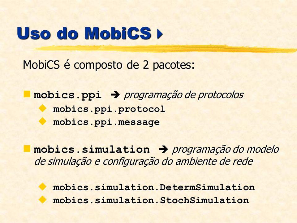 Uso do MobiCS Uso do MobiCS MobiCS é composto de 2 pacotes: mobics.ppi programação de protocolos mobics.ppi programação de protocolos mobics.ppi.protocol mobics.ppi.protocol mobics.ppi.message mobics.ppi.message mobics.simulation programação do modelo de simulação e configuração do ambiente de rede mobics.simulation programação do modelo de simulação e configuração do ambiente de rede mobics.simulation.DetermSimulation mobics.simulation.DetermSimulation mobics.simulation.StochSimulation mobics.simulation.StochSimulation