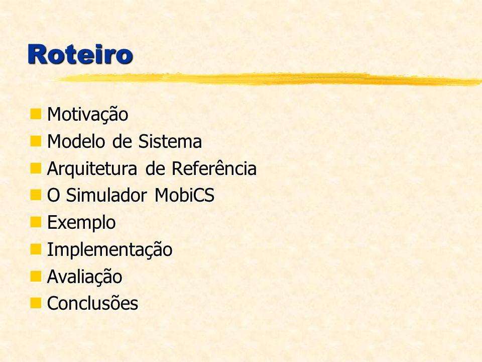 Roteiro Motivação Motivação Modelo de Sistema Modelo de Sistema Arquitetura de Referência Arquitetura de Referência O Simulador MobiCS O Simulador MobiCS Exemplo Exemplo Implementação Implementação Avaliação Avaliação Conclusões Conclusões