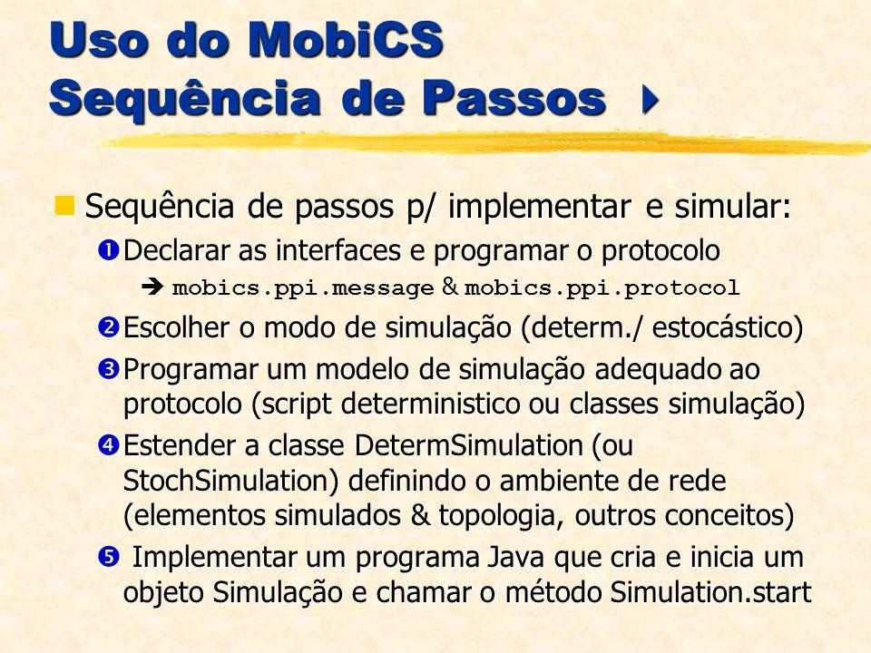 Uso do MobiCS Sequência de Passos Uso do MobiCS Sequência de Passos Sequência de passos p/ implementar e simular: Sequência de passos p/ implementar e simular: Declarar as interfaces e programar o protocolo Declarar as interfaces e programar o protocolo mobics.ppi.message & mobics.ppi.protocol Escolher o modo de simulação (determ./ estocástico) Escolher o modo de simulação (determ./ estocástico) Programar um modelo de simulação adequado ao protocolo (script deterministico ou classes simulação) Programar um modelo de simulação adequado ao protocolo (script deterministico ou classes simulação) Estender a classe DetermSimulation (ou StochSimulation) definindo o ambiente de rede (elementos simulados & topologia, outros conceitos) Estender a classe DetermSimulation (ou StochSimulation) definindo o ambiente de rede (elementos simulados & topologia, outros conceitos) Implementar um programa Java que cria e inicia um objeto Simulação e chamar o método Simulation.start Implementar um programa Java que cria e inicia um objeto Simulação e chamar o método Simulation.start