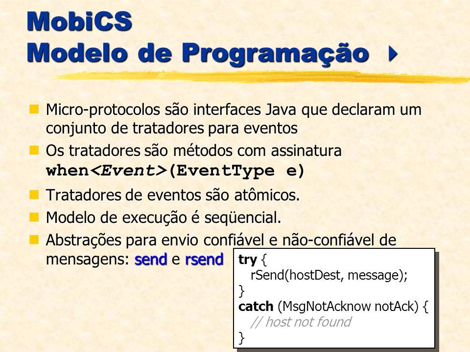 MobiCS Modelo de Programação MobiCS Modelo de Programação Micro-protocolos são interfaces Java que declaram um conjunto de tratadores para eventos Micro-protocolos são interfaces Java que declaram um conjunto de tratadores para eventos Os tratadores são métodos com assinatura when (EventType e) Os tratadores são métodos com assinatura when (EventType e) Tratadores de eventos são atômicos.