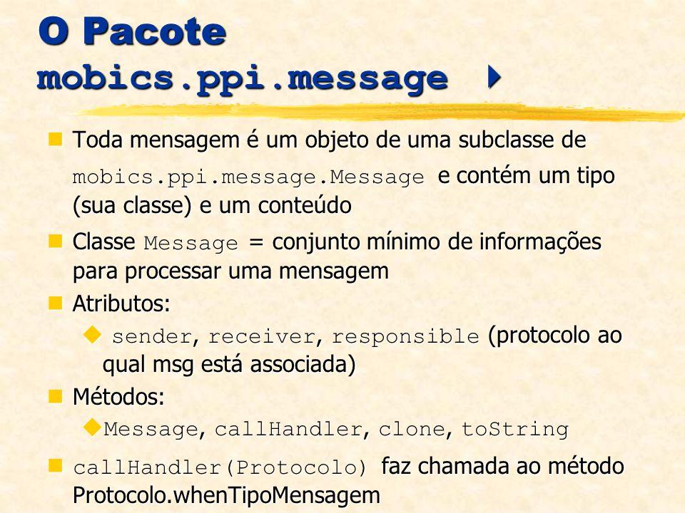 O Pacote mobics.ppi.message O Pacote mobics.ppi.message Toda mensagem é um objeto de uma subclasse de mobics.ppi.message.Message e contém um tipo (sua classe) e um conteúdo Toda mensagem é um objeto de uma subclasse de mobics.ppi.message.Message e contém um tipo (sua classe) e um conteúdo Classe Message = conjunto mínimo de informações para processar uma mensagem Classe Message = conjunto mínimo de informações para processar uma mensagem Atributos: Atributos: sender, receiver, responsible (protocolo ao qual msg está associada) sender, receiver, responsible (protocolo ao qual msg está associada) Métodos: Métodos: Message, callHandler, clone, toString Message, callHandler, clone, toString callHandler(Protocolo) faz chamada ao método Protocolo.whenTipoMensagem callHandler(Protocolo) faz chamada ao método Protocolo.whenTipoMensagem
