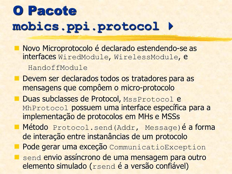 O Pacote mobics.ppi.protocol O Pacote mobics.ppi.protocol Novo Microprotocolo é declarado estendendo-se as interfaces WiredModule, WirelessModule, e Novo Microprotocolo é declarado estendendo-se as interfaces WiredModule, WirelessModule, e HandoffModule HandoffModule Devem ser declarados todos os tratadores para as mensagens que compôem o micro-protocolo Devem ser declarados todos os tratadores para as mensagens que compôem o micro-protocolo Duas subclasses de Protocol, MssProtocol e MhProtocol possuem uma interface específica para a implementação de protocolos em MHs e MSSs Duas subclasses de Protocol, MssProtocol e MhProtocol possuem uma interface específica para a implementação de protocolos em MHs e MSSs Método Protocol.send(Addr, Message) é a forma de interação entre instanâncias de um protocolo Método Protocol.send(Addr, Message) é a forma de interação entre instanâncias de um protocolo Pode gerar uma exceção CommunicatioException Pode gerar uma exceção CommunicatioException send envio assíncrono de uma mensagem para outro elemento simulado ( rsend é a versão confiável) send envio assíncrono de uma mensagem para outro elemento simulado ( rsend é a versão confiável)