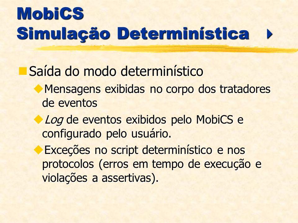 MobiCS Simulação Determinística MobiCS Simulação Determinística Saída do modo determinístico Saída do modo determinístico Mensagens exibidas no corpo dos tratadores de eventos Mensagens exibidas no corpo dos tratadores de eventos Log de eventos exibidos pelo MobiCS e configurado pelo usuário.