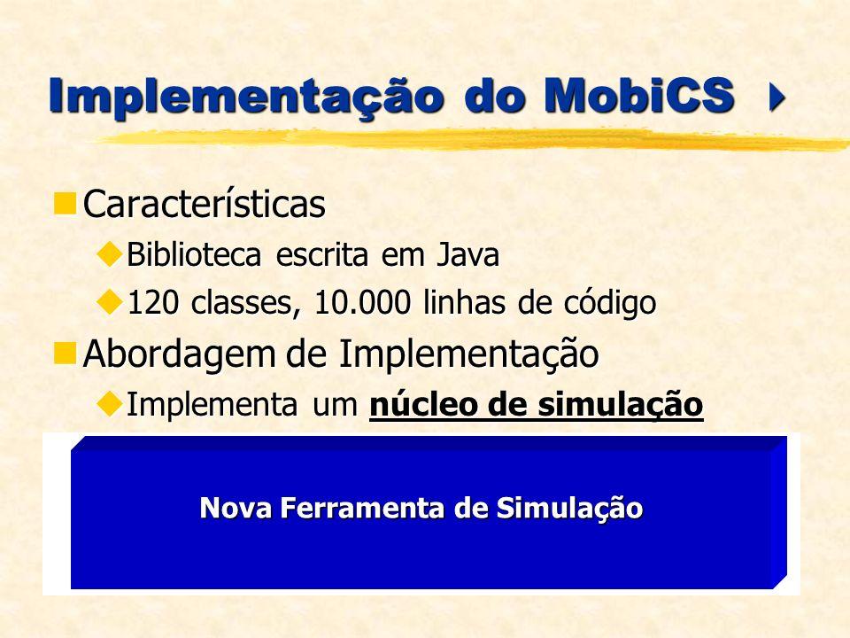 Implementação do MobiCS Implementação do MobiCS Características Características Biblioteca escrita em Java Biblioteca escrita em Java 120 classes, 10.000 linhas de código 120 classes, 10.000 linhas de código Abordagem de Implementação Abordagem de Implementação Implementa um núcleo de simulação Implementa um núcleo de simulação Uso intensivo de objetos Uso intensivo de objetos Permite a implementação e incorporação de outros modos de simulação Arcabouço Permite a implementação e incorporação de outros modos de simulação Arcabouço MobiCS Interfaces com Usuário Modos de Simulação Nova Ferramenta de Simulação