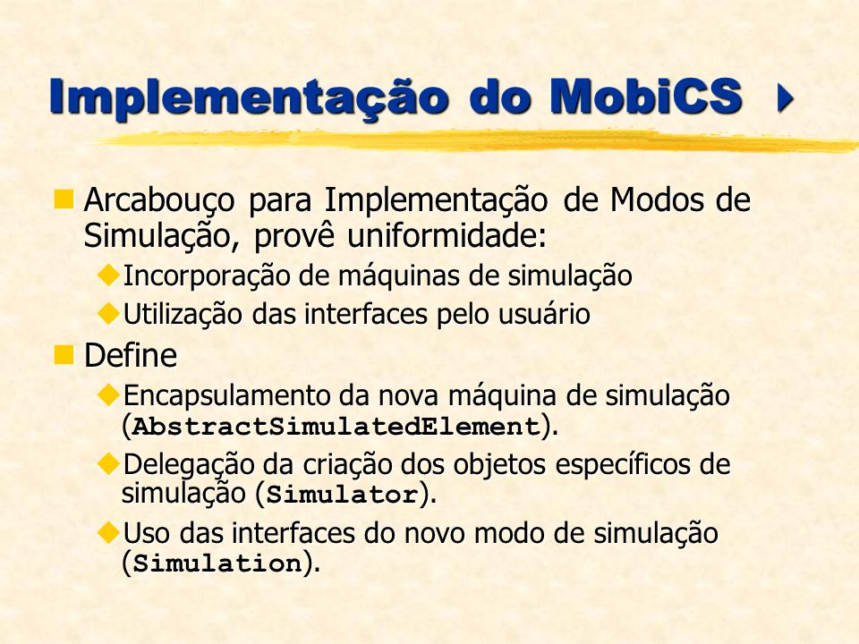 Implementação do MobiCS Implementação do MobiCS Arcabouço para Implementação de Modos de Simulação, provê uniformidade: Arcabouço para Implementação de Modos de Simulação, provê uniformidade: Incorporação de máquinas de simulação Incorporação de máquinas de simulação Utilização das interfaces pelo usuário Utilização das interfaces pelo usuário Define Define Encapsulamento da nova máquina de simulação ( AbstractSimulatedElement ).