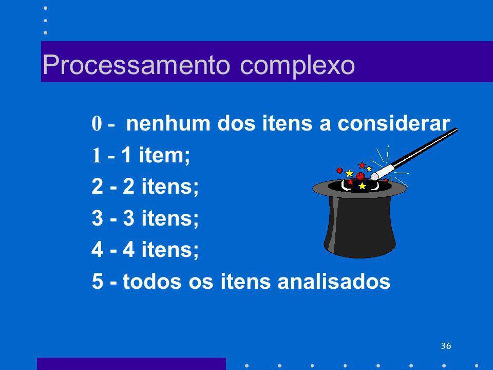 36 Processamento complexo 0 - nenhum dos itens a considerar 1 - 1 item; 2 - 2 itens; 3 - 3 itens; 4 - 4 itens; 5 - todos os itens analisados