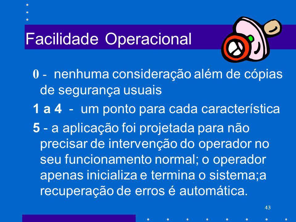 43 Facilidade Operacional 0 - nenhuma consideração além de cópias de segurança usuais 1 a 4 - um ponto para cada característica 5 - a aplicação foi pr